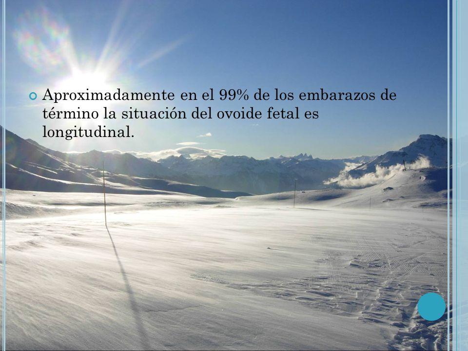 Aproximadamente en el 99% de los embarazos de término la situación del ovoide fetal es longitudinal.