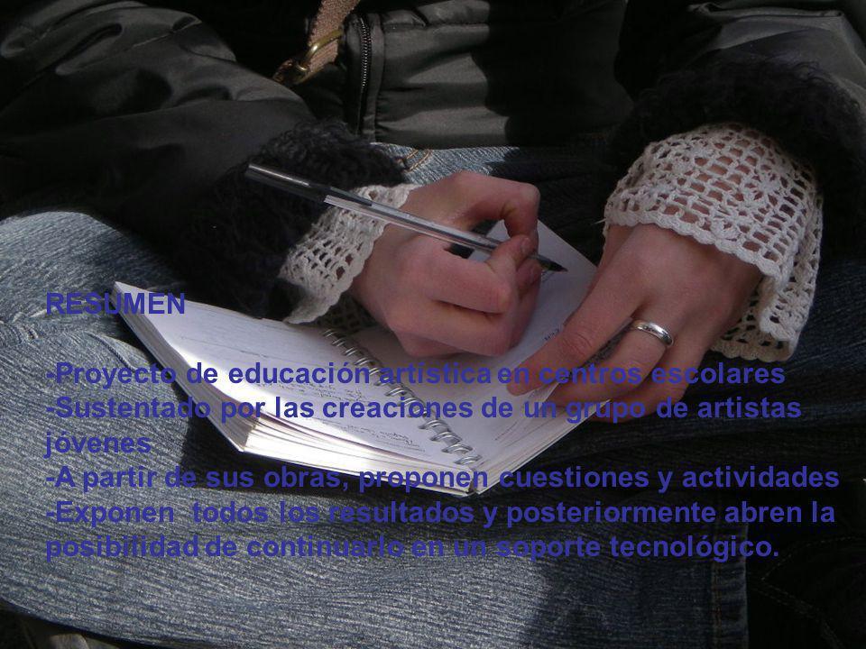RESUMEN -Proyecto de educación artística en centros escolares. -Sustentado por las creaciones de un grupo de artistas jóvenes.
