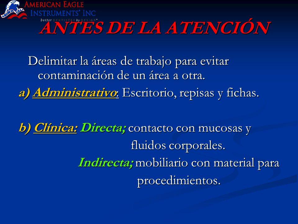 ANTES DE LA ATENCIÓN Delimitar la áreas de trabajo para evitar contaminación de un área a otra. a) Administrativo: Escritorio, repisas y fichas.