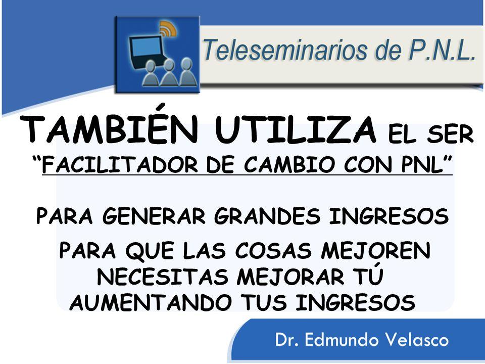 TAMBIÉN UTILIZA EL SER FACILITADOR DE CAMBIO CON PNL PARA GENERAR GRANDES INGRESOS