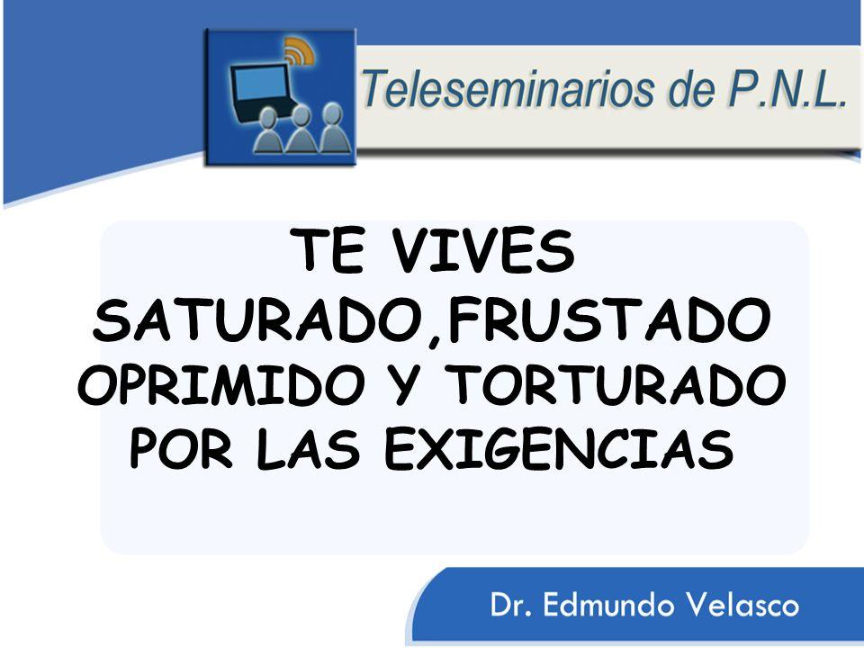 TE VIVES SATURADO,FRUSTADO OPRIMIDO Y TORTURADO POR LAS EXIGENCIAS