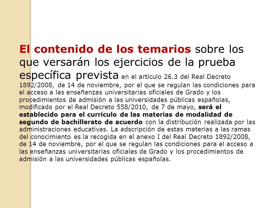 El contenido de los temarios sobre los que versarán los ejercicios de la prueba específica prevista en el artículo 26.3 del Real Decreto 1892/2008, de 14 de noviembre, por el que se regulan las condiciones para el acceso a las enseñanzas universitarias oficiales de Grado y los procedimientos de admisión a las universidades públicas españolas, modificado por el Real Decreto 558/2010, de 7 de mayo, será el establecido para el currículo de las materias de modalidad de segundo de bachillerato de acuerdo con la distribución realizada por las administraciones educativas.