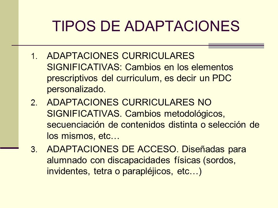 TIPOS DE ADAPTACIONES ADAPTACIONES CURRICULARES SIGNIFICATIVAS: Cambios en los elementos prescriptivos del curriculum, es decir un PDC personalizado.