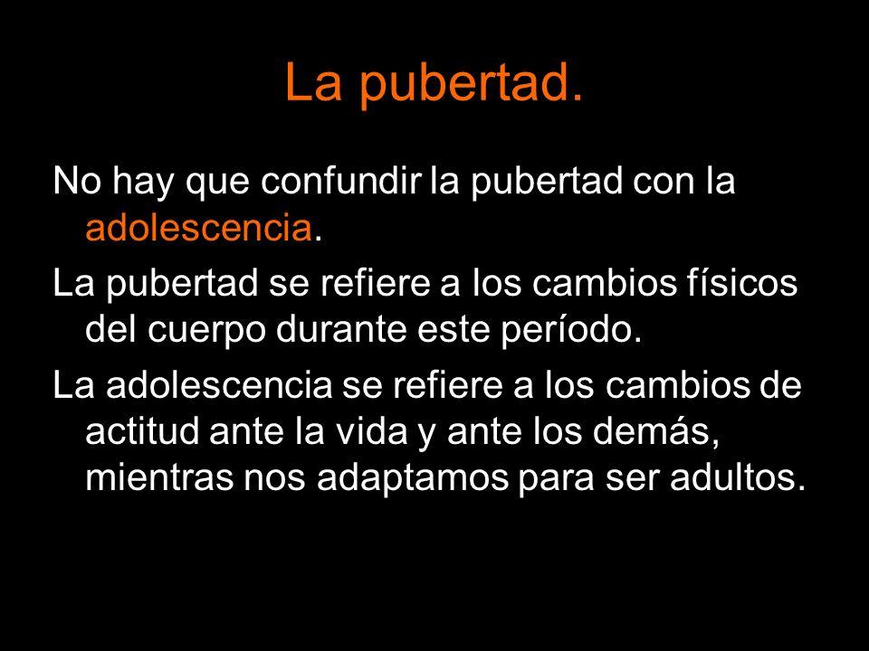 La pubertad. No hay que confundir la pubertad con la adolescencia.