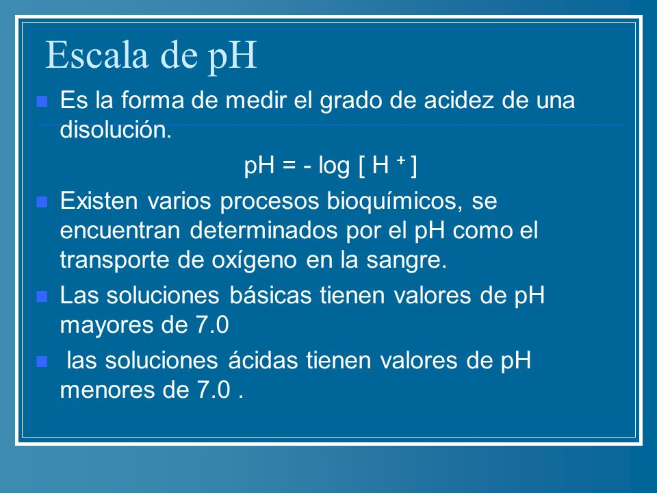 Escala de pH Es la forma de medir el grado de acidez de una disolución. pH = - log [ H + ]