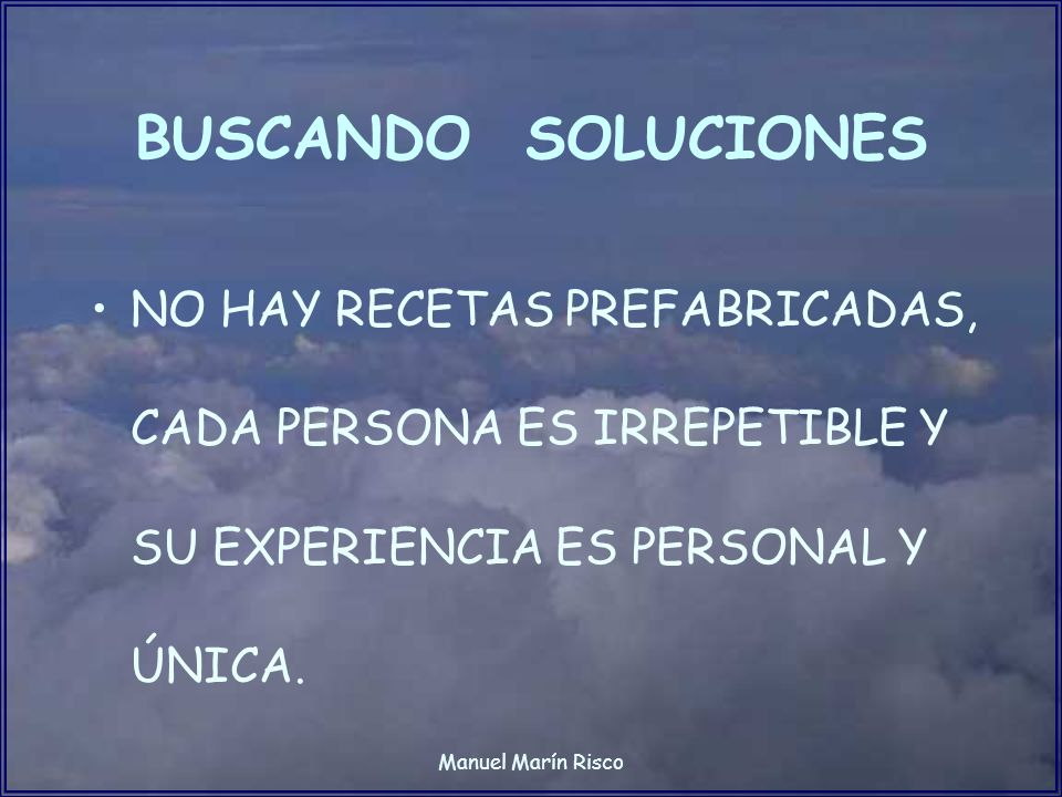 BUSCANDO SOLUCIONESNO HAY RECETAS PREFABRICADAS, CADA PERSONA ES IRREPETIBLE Y SU EXPERIENCIA ES PERSONAL Y ÚNICA.