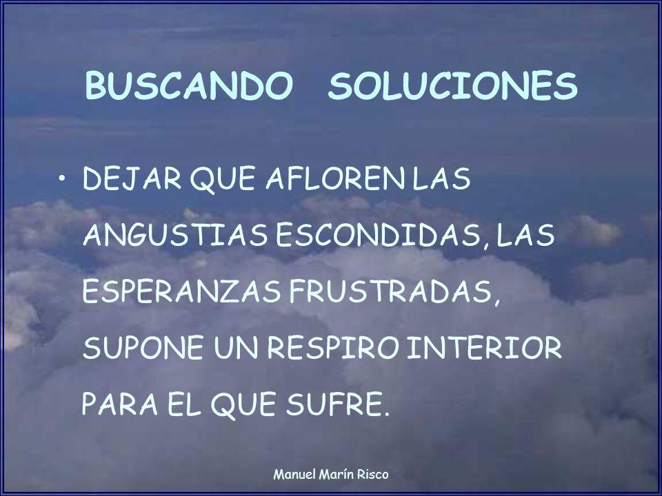 BUSCANDO SOLUCIONES DEJAR QUE AFLOREN LAS ANGUSTIAS ESCONDIDAS, LAS ESPERANZAS FRUSTRADAS, SUPONE UN RESPIRO INTERIOR PARA EL QUE SUFRE.