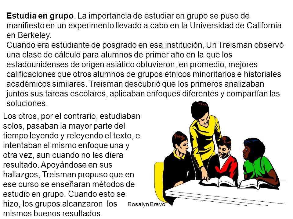 Estudia en grupo. La importancia de estudiar en grupo se puso de manifiesto en un experimento llevado a cabo en la Universidad de California en Berkeley.