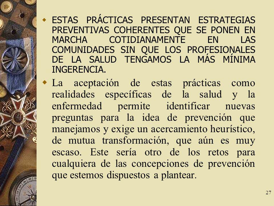 ESTAS PRÁCTICAS PRESENTAN ESTRATEGIAS PREVENTIVAS COHERENTES QUE SE PONEN EN MARCHA COTIDIANAMENTE EN LAS COMUNIDADES SIN QUE LOS PROFESIONALES DE LA SALUD TENGAMOS LA MÁS MÍNIMA INGERENCIA.