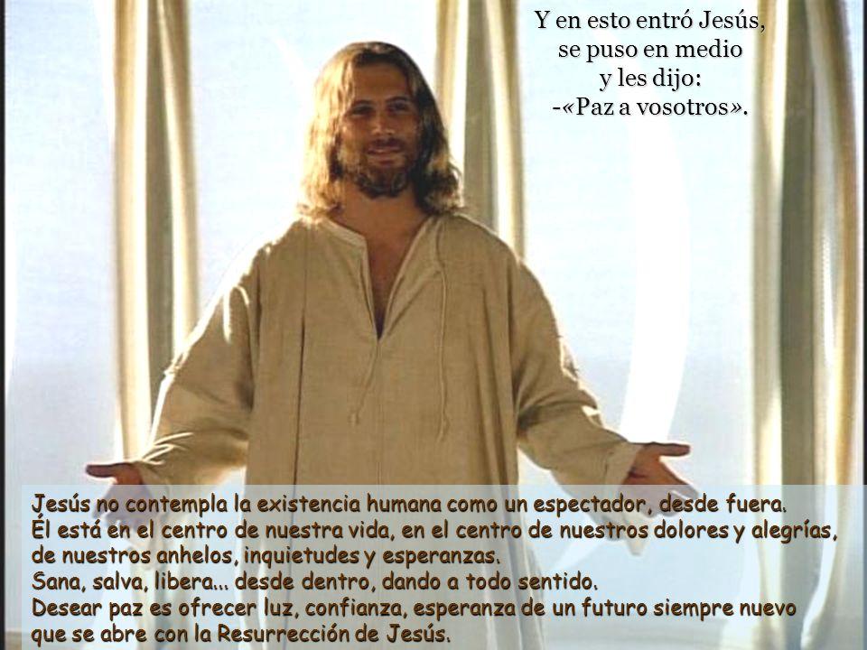 Y en esto entró Jesús, se puso en medio y les dijo: -«Paz a vosotros».