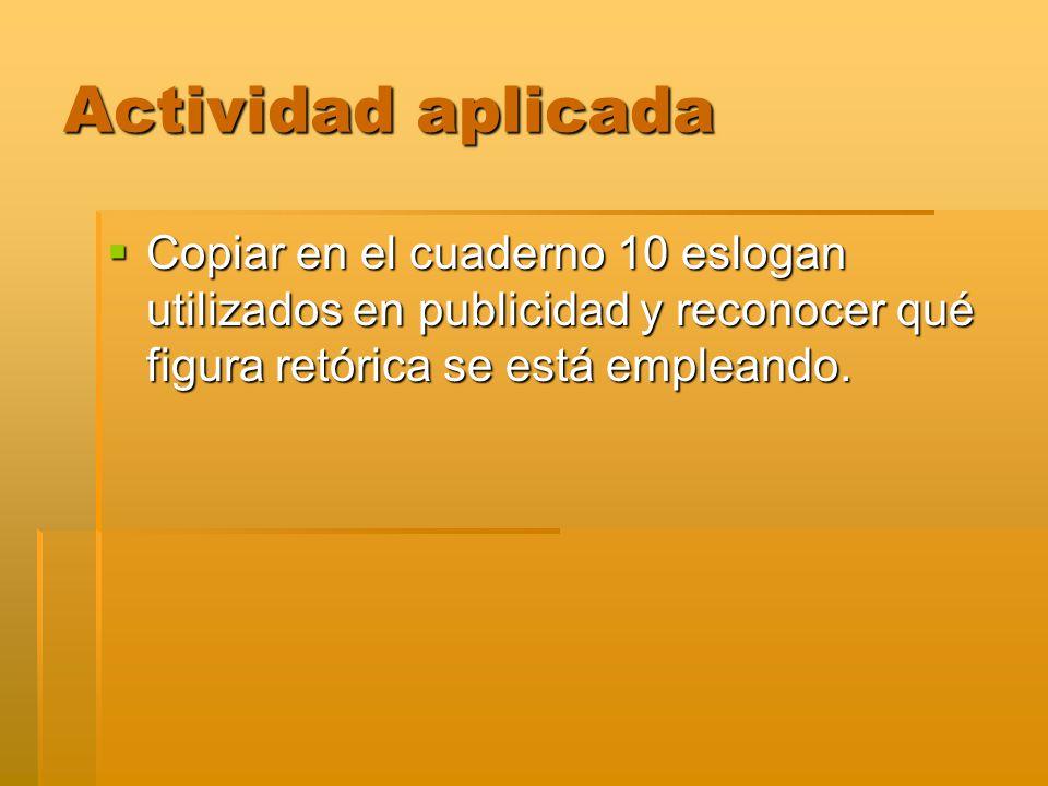 Actividad aplicada Copiar en el cuaderno 10 eslogan utilizados en publicidad y reconocer qué figura retórica se está empleando.