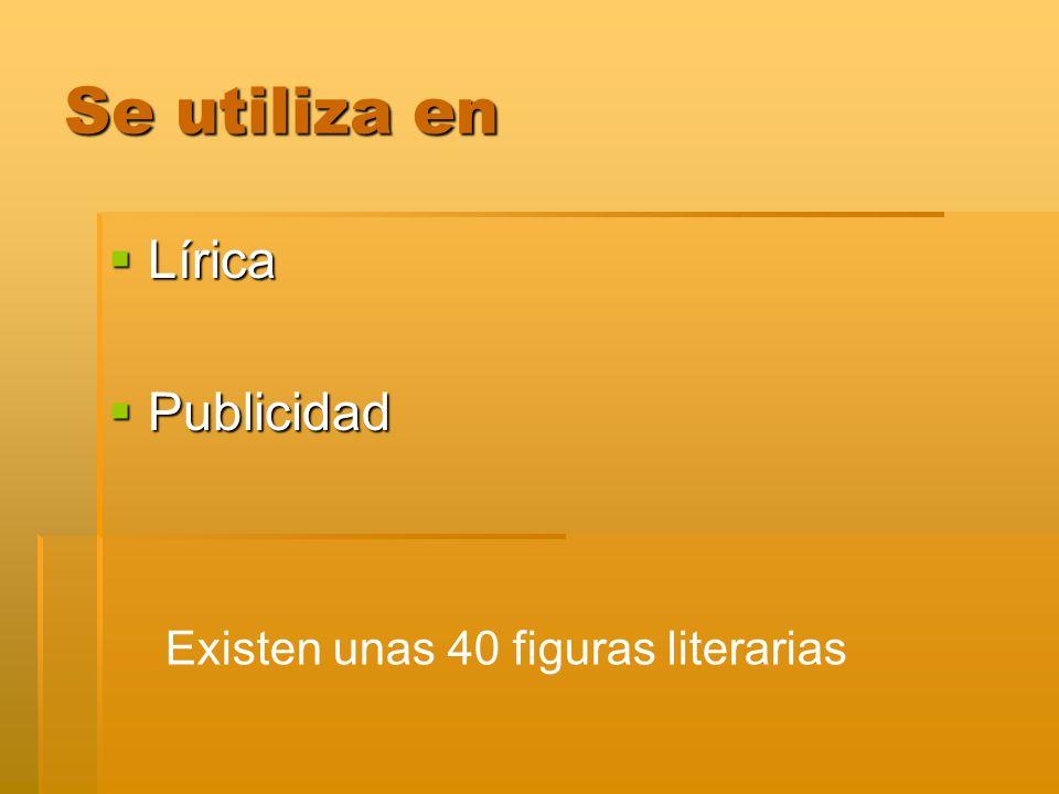 Se utiliza en Lírica Publicidad Existen unas 40 figuras literarias