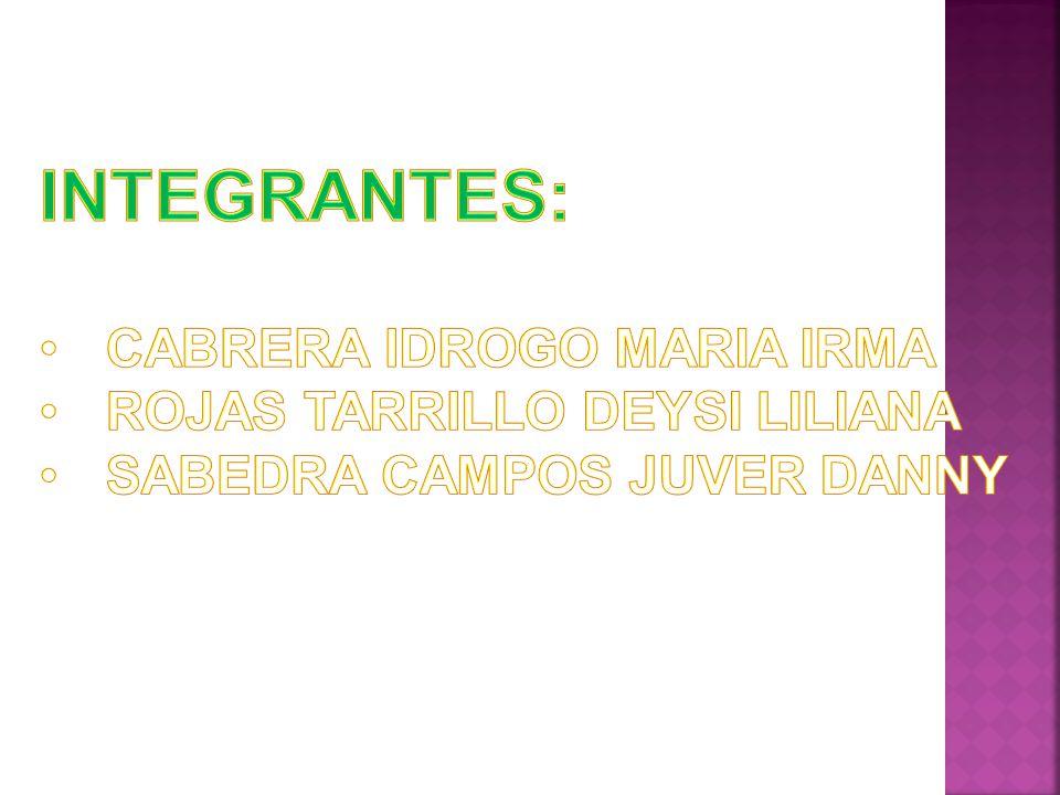 INTEGRANTES: CABRERA IDROGO MARIA IRMA ROJAS TARRILLO DEYSI LILIANA