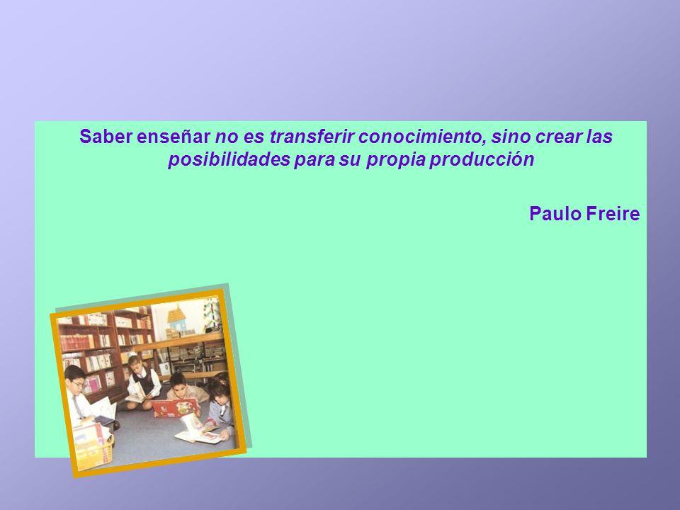 Saber enseñar no es transferir conocimiento, sino crear las posibilidades para su propia producción Paulo Freire