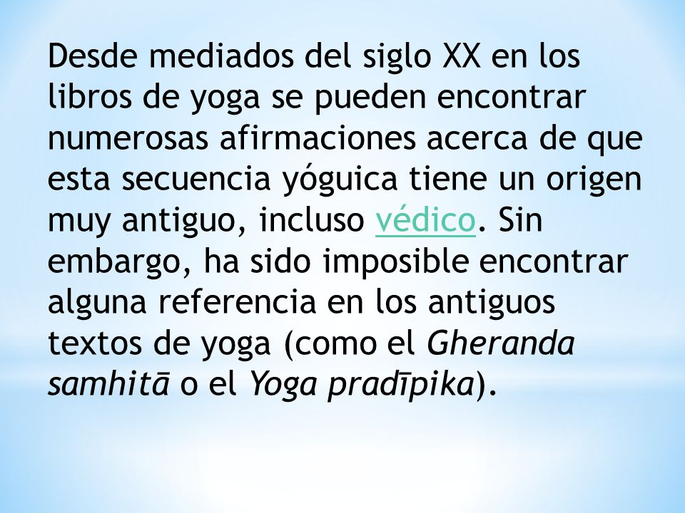 Desde mediados del siglo XX en los libros de yoga se pueden encontrar numerosas afirmaciones acerca de que esta secuencia yóguica tiene un origen muy antiguo, incluso védico.