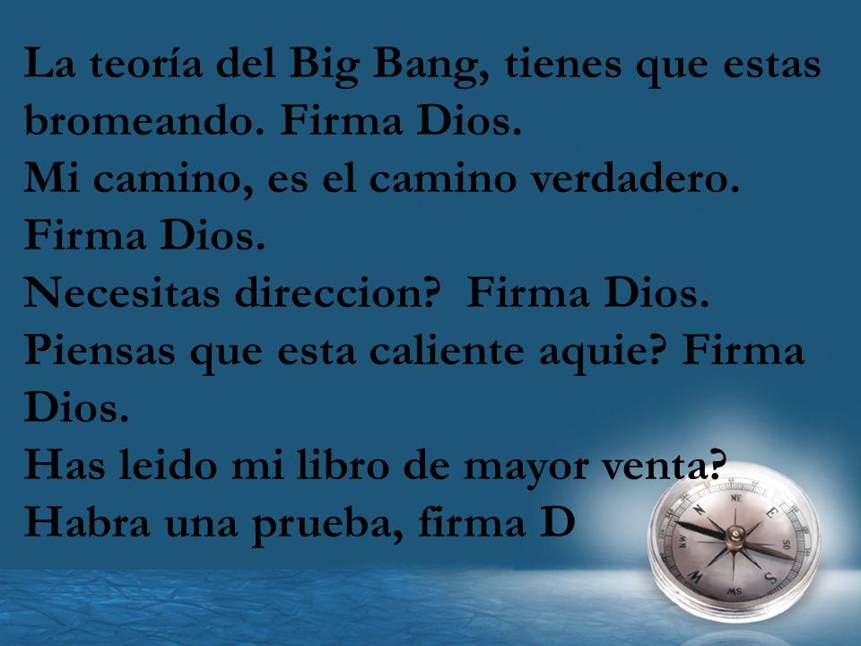 La teoría del Big Bang, tienes que estas bromeando. Firma Dios.