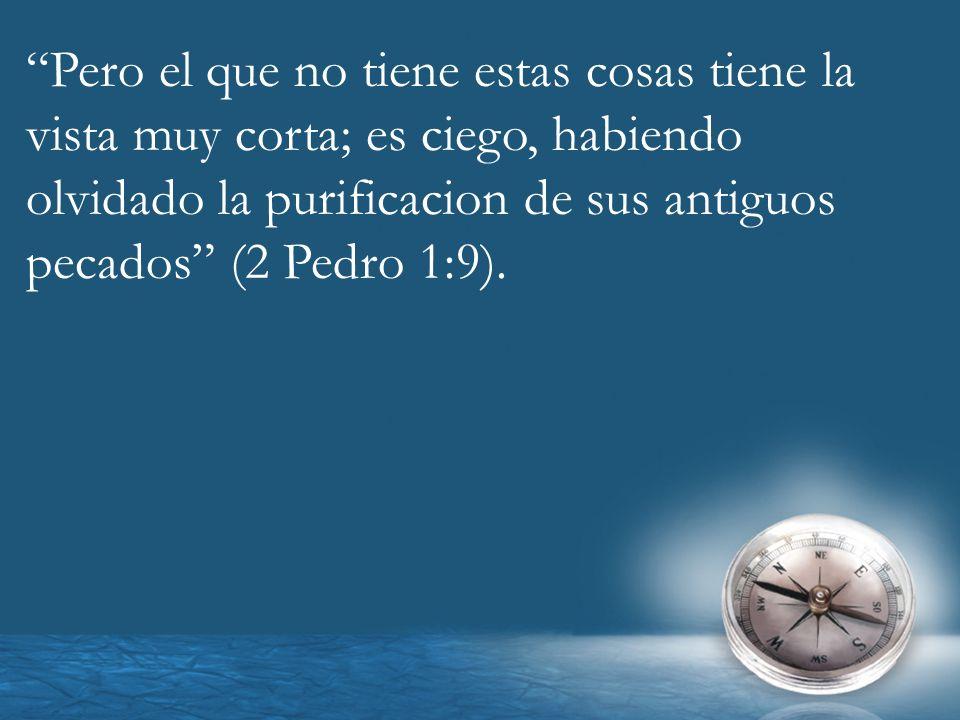 Pero el que no tiene estas cosas tiene la vista muy corta; es ciego, habiendo olvidado la purificacion de sus antiguos pecados (2 Pedro 1:9).