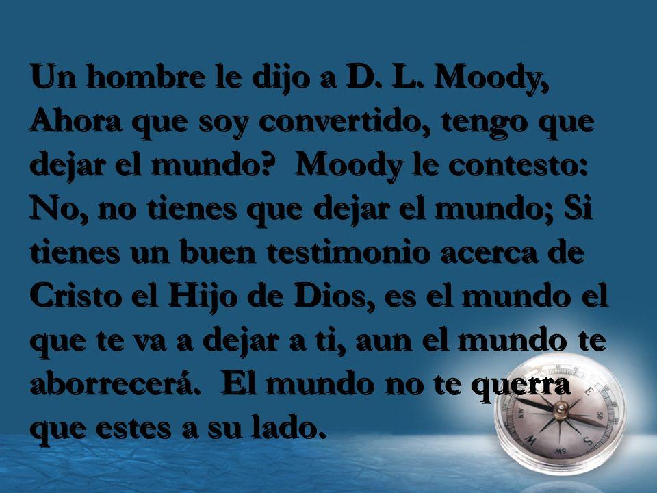 Un hombre le dijo a D.L. Moody, Ahora que soy convertido, tengo que dejar el mundo.