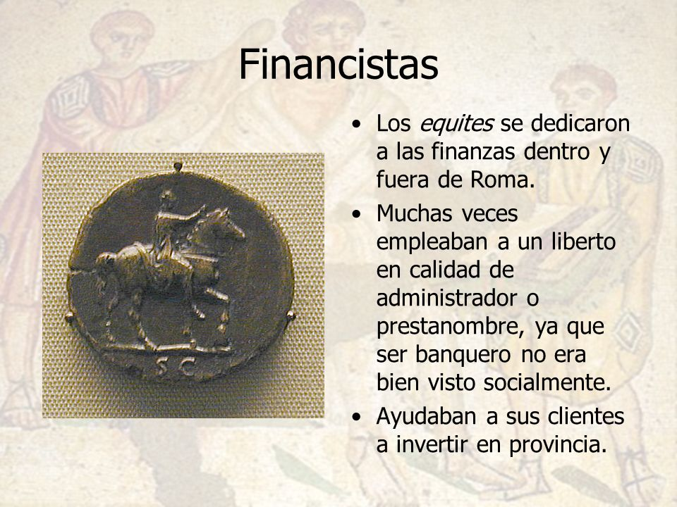 Financistas Los equites se dedicaron a las finanzas dentro y fuera de Roma.