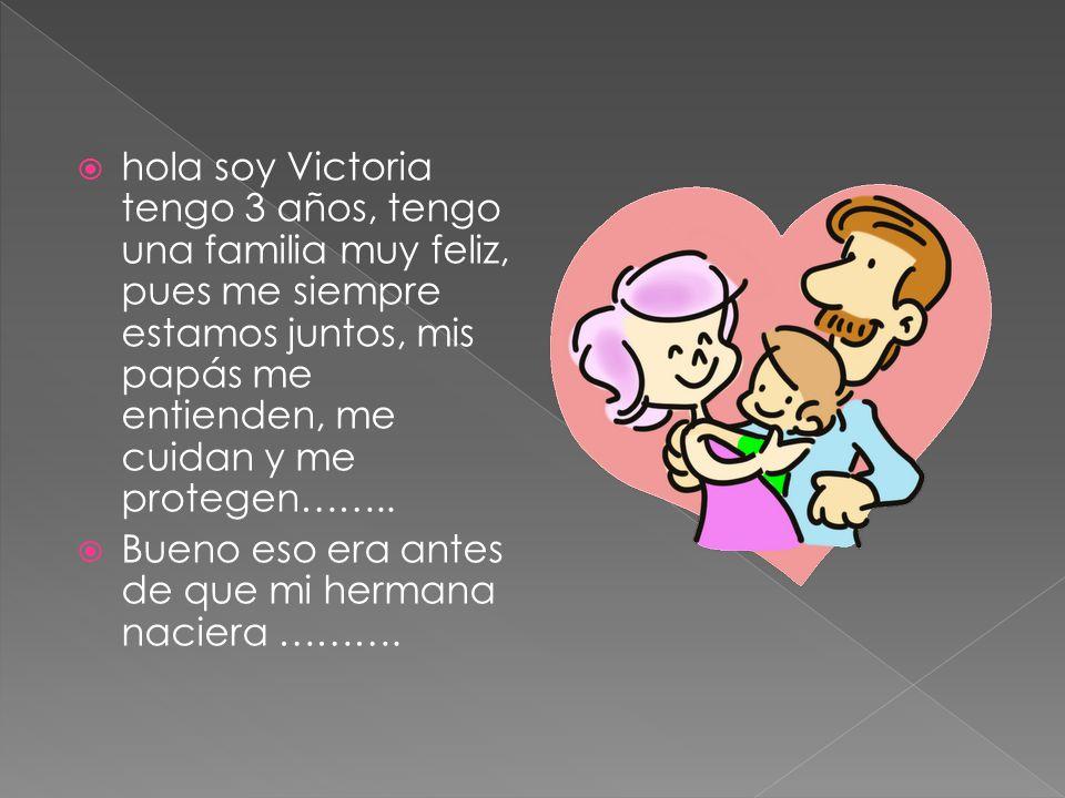 hola soy Victoria tengo 3 años, tengo una familia muy feliz, pues me siempre estamos juntos, mis papás me entienden, me cuidan y me protegen……..