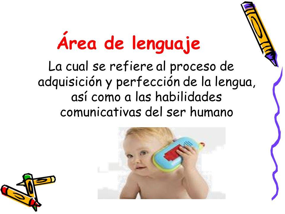 Área de lenguajeLa cual se refiere al proceso de adquisición y perfección de la lengua, así como a las habilidades comunicativas del ser humano.