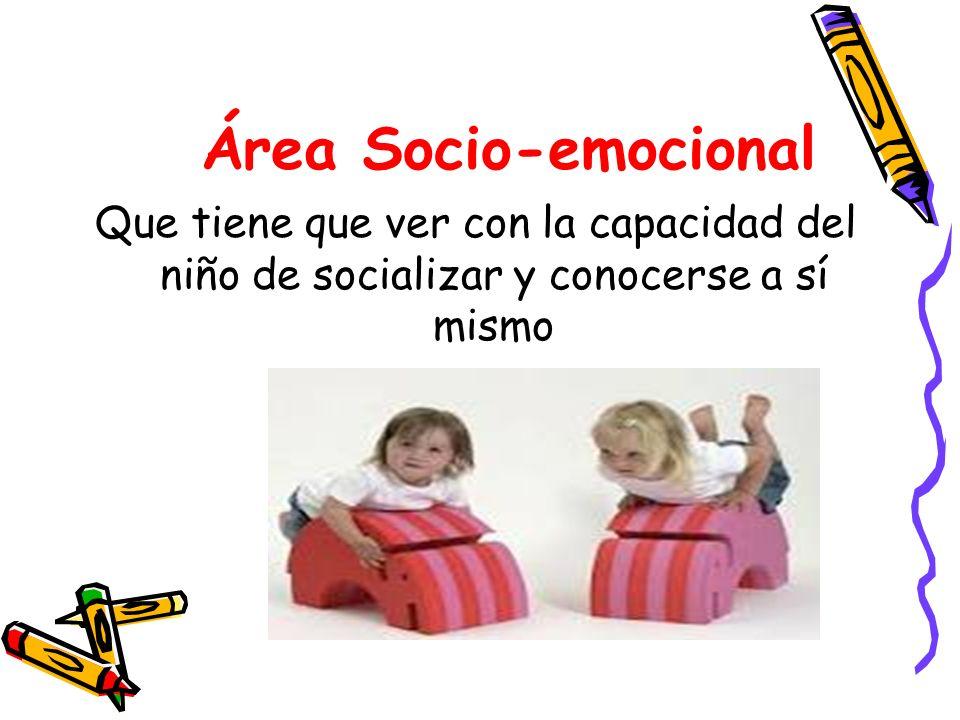 Área Socio-emocional Que tiene que ver con la capacidad del niño de socializar y conocerse a sí mismo.