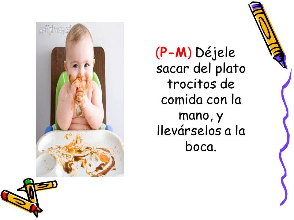 (P-M) Déjele sacar del plato trocitos de comida con la mano, y llevárselos a la boca.