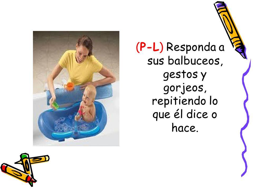 (P-L) Responda a sus balbuceos, gestos y gorjeos, repitiendo lo que él dice o hace.