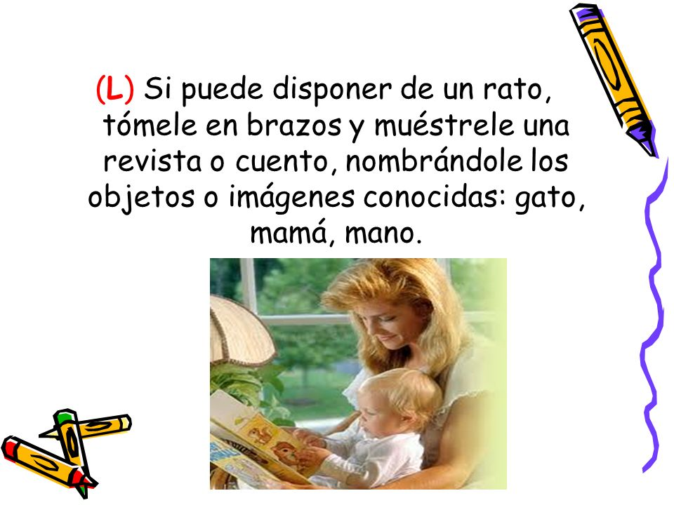 (L) Si puede disponer de un rato, tómele en brazos y muéstrele una revista o cuento, nombrándole los objetos o imágenes conocidas: gato, mamá, mano.