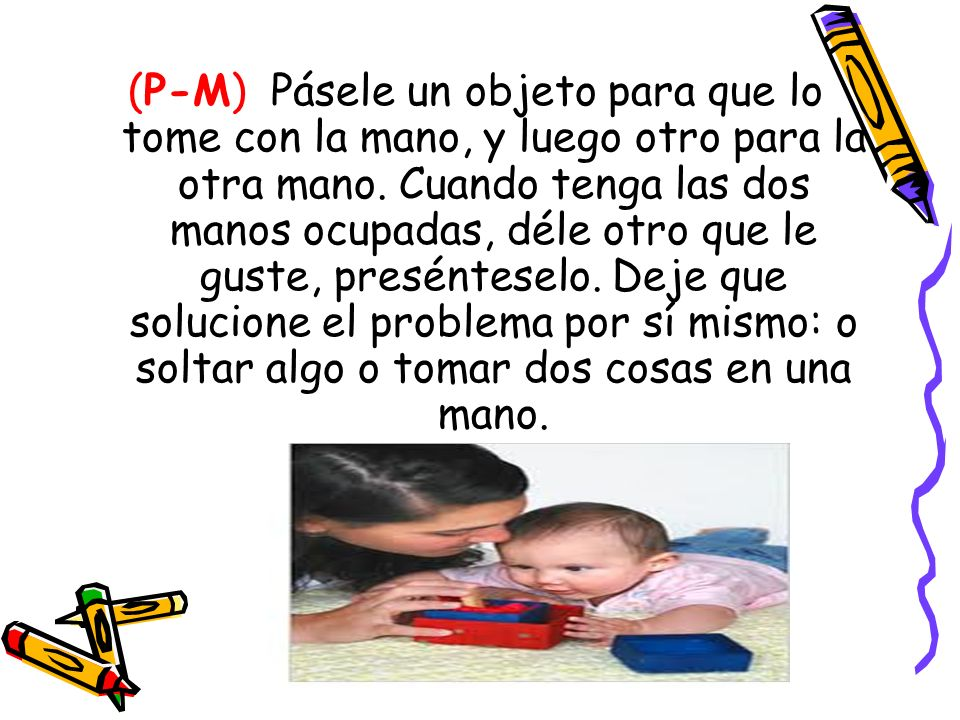 (P-M) Pásele un objeto para que lo tome con la mano, y luego otro para la otra mano.