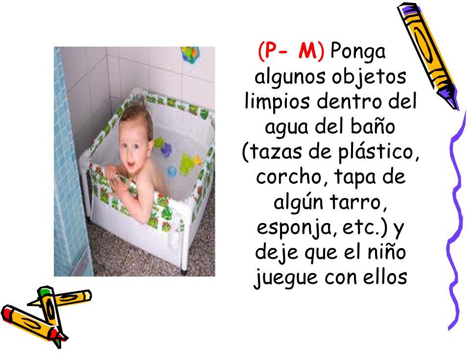 (P- M) Ponga algunos objetos limpios dentro del agua del baño (tazas de plástico, corcho, tapa de algún tarro, esponja, etc.) y deje que el niño juegue con ellos