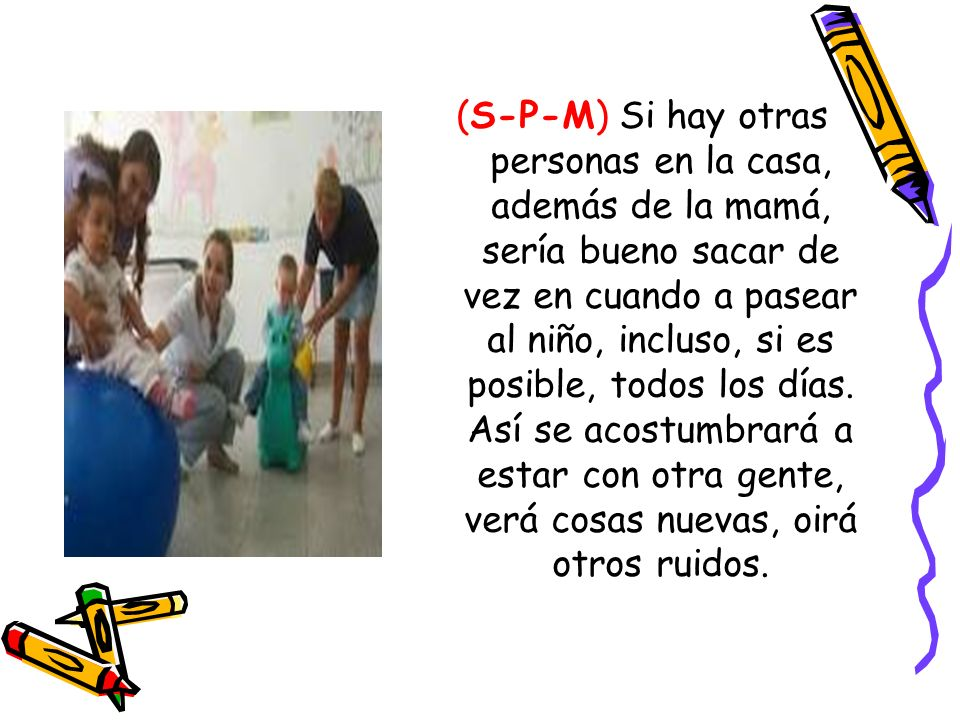 (S-P-M) Si hay otras personas en la casa, además de la mamá, sería bueno sacar de vez en cuando a pasear al niño, incluso, si es posible, todos los días.