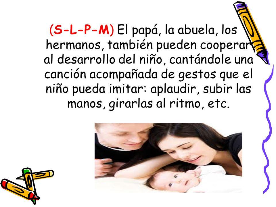 (S-L-P-M) El papá, la abuela, los hermanos, también pueden cooperar al desarrollo del niño, cantándole una canción acompañada de gestos que el niño pueda imitar: aplaudir, subir las manos, girarlas al ritmo, etc.