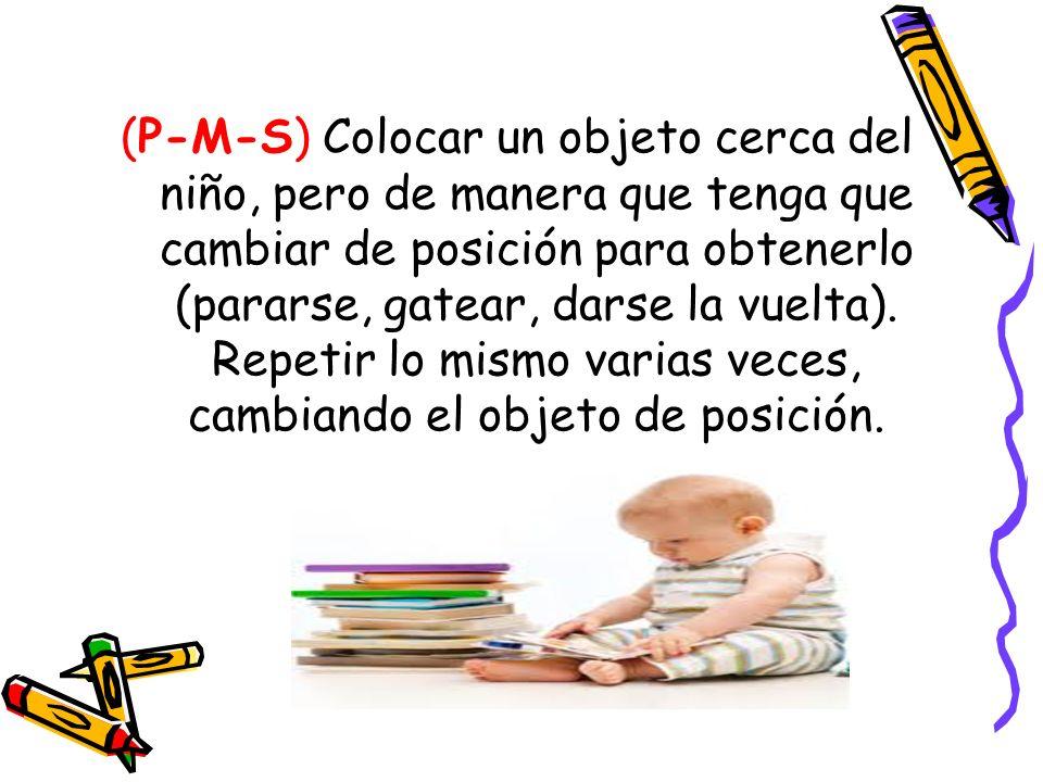(P-M-S) Colocar un objeto cerca del niño, pero de manera que tenga que cambiar de posición para obtenerlo (pararse, gatear, darse la vuelta).