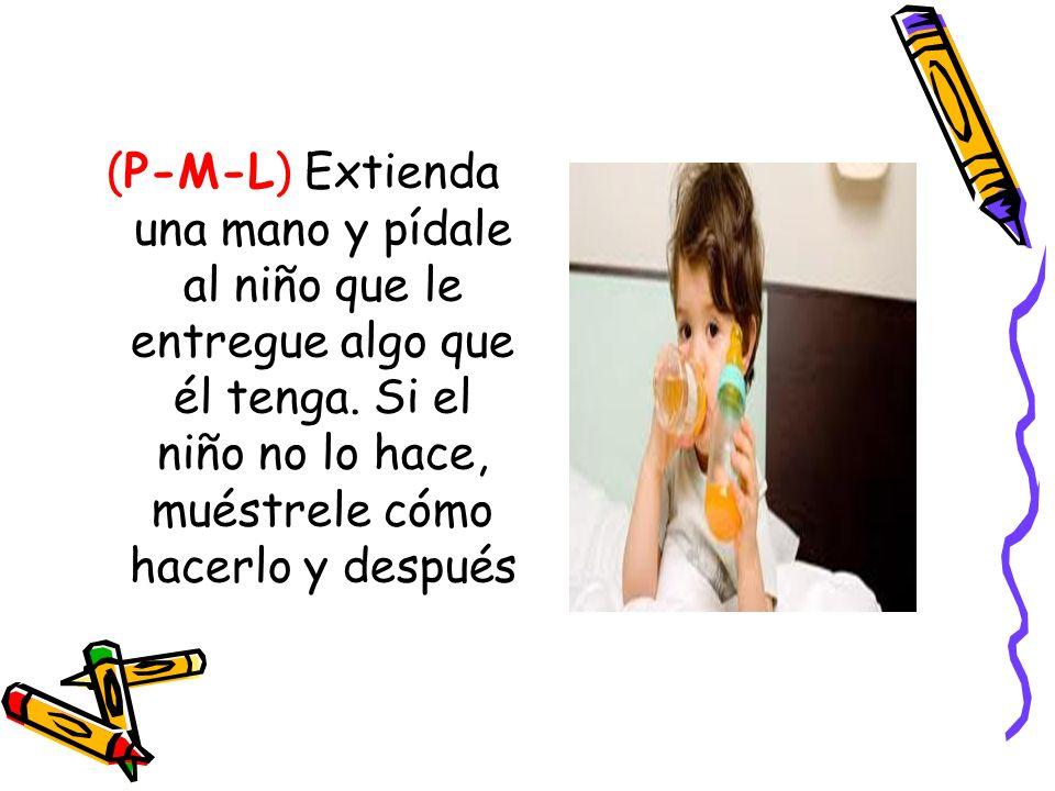 (P-M-L) Extienda una mano y pídale al niño que le entregue algo que él tenga.