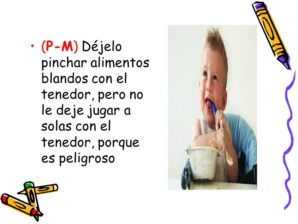 (P-M) Déjelo pinchar alimentos blandos con el tenedor, pero no le deje jugar a solas con el tenedor, porque es peligroso