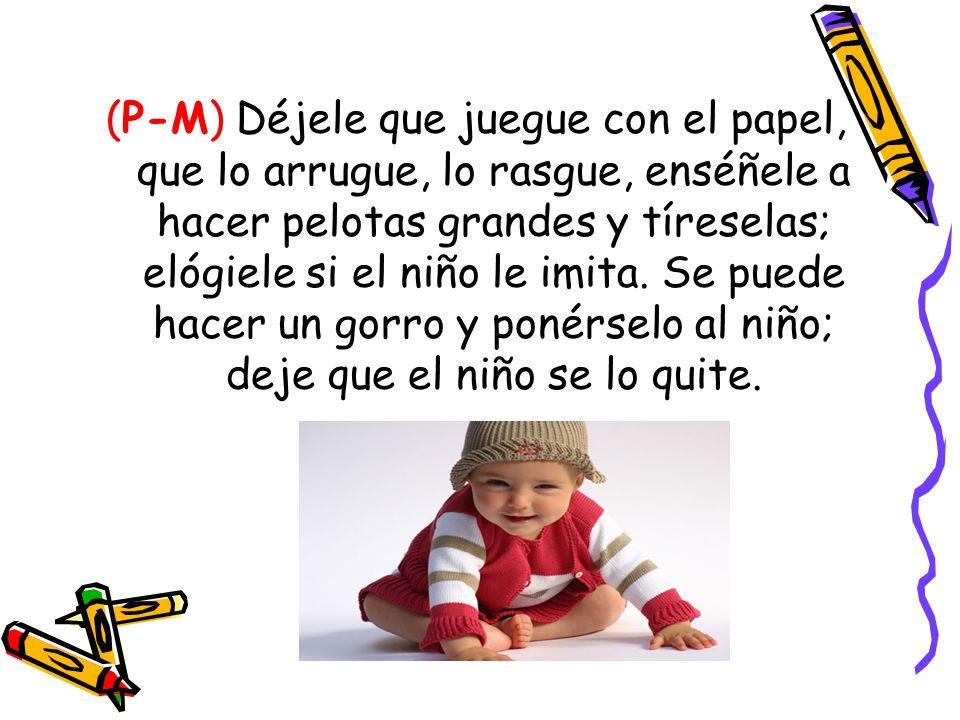 (P-M) Déjele que juegue con el papel, que lo arrugue, lo rasgue, enséñele a hacer pelotas grandes y tíreselas; elógiele si el niño le imita.