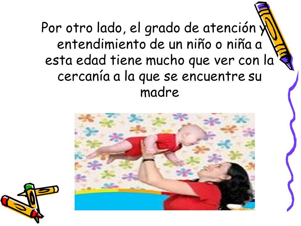 Por otro lado, el grado de atención y entendimiento de un niño o niña a esta edad tiene mucho que ver con la cercanía a la que se encuentre su madre
