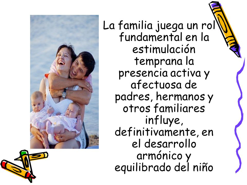 La familia juega un rol fundamental en la estimulación temprana la presencia activa y afectuosa de padres, hermanos y otros familiares influye, definitivamente, en el desarrollo armónico y equilibrado del niño