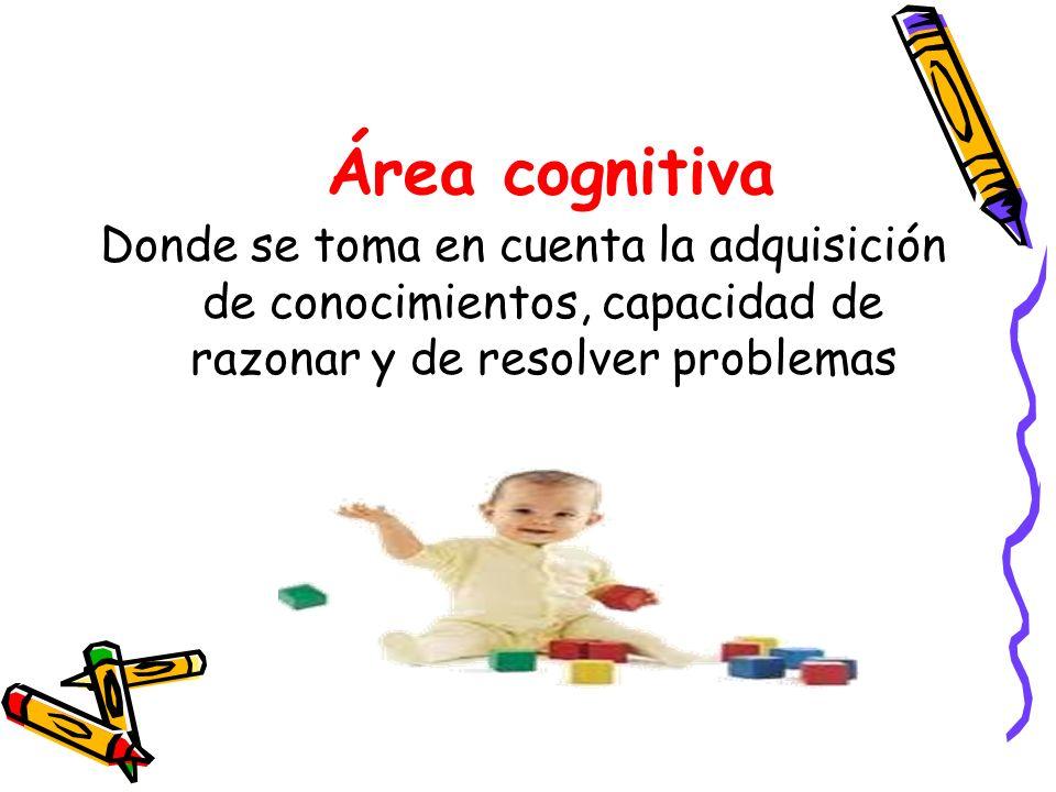 Área cognitivaDonde se toma en cuenta la adquisición de conocimientos, capacidad de razonar y de resolver problemas.