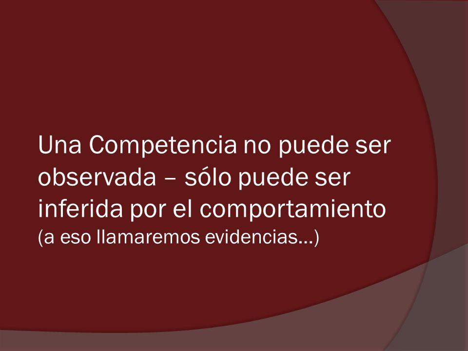 Una Competencia no puede ser observada – sólo puede ser inferida por el comportamiento (a eso llamaremos evidencias…)