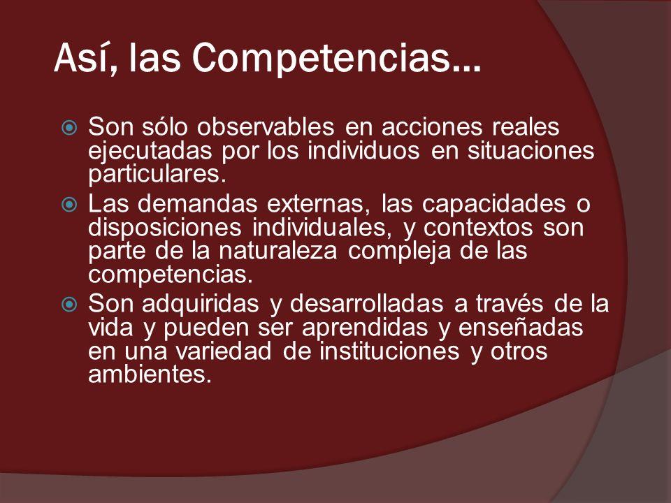 Así, las Competencias… Son sólo observables en acciones reales ejecutadas por los individuos en situaciones particulares.