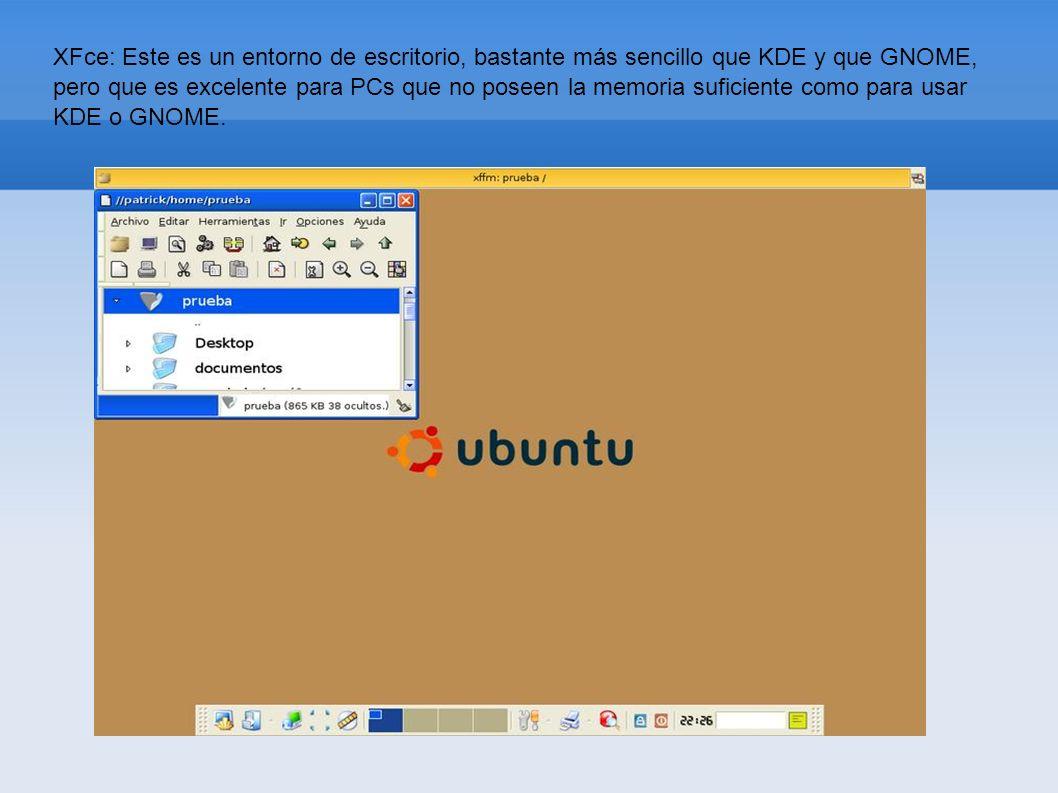 XFce: Este es un entorno de escritorio, bastante más sencillo que KDE y que GNOME, pero que es excelente para PCs que no poseen la memoria suficiente como para usar KDE o GNOME.