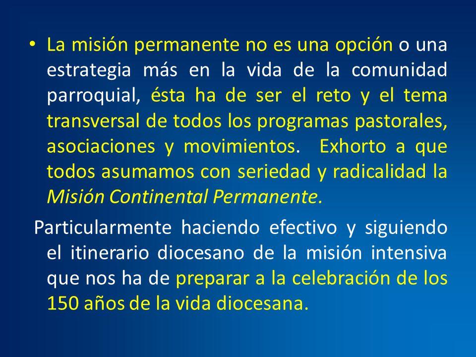 La misión permanente no es una opción o una estrategia más en la vida de la comunidad parroquial, ésta ha de ser el reto y el tema transversal de todos los programas pastorales, asociaciones y movimientos. Exhorto a que todos asumamos con seriedad y radicalidad la Misión Continental Permanente.
