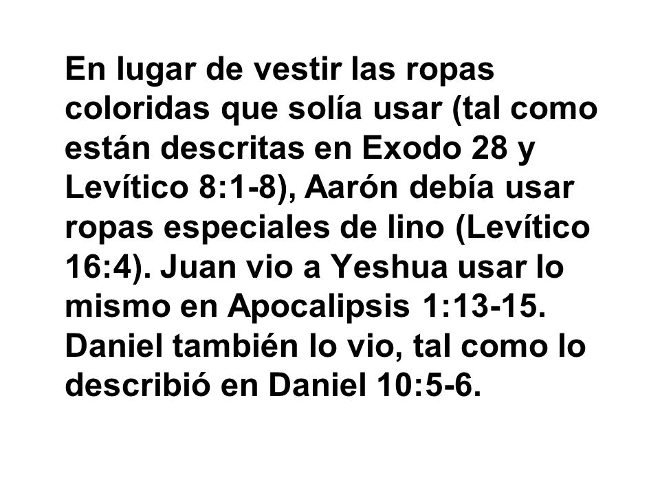 En lugar de vestir las ropas coloridas que solía usar (tal como están descritas en Exodo 28 y Levítico 8:1-8), Aarón debía usar ropas especiales de lino (Levítico 16:4).