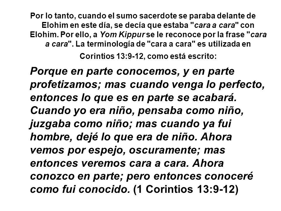 Por lo tanto, cuando el sumo sacerdote se paraba delante de Elohim en este día, se decía que estaba cara a cara con Elohim. Por ello, a Yom Kippur se le reconoce por la frase cara a cara . La terminología de cara a cara es utilizada en Corintios 13:9-12, como está escrito: