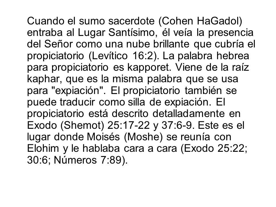 Cuando el sumo sacerdote (Cohen HaGadol) entraba al Lugar Santísimo, él veía la presencia del Señor como una nube brillante que cubría el propiciatorio (Levítico 16:2). La palabra hebrea para propiciatorio es kapporet. Viene de la raíz kaphar, que es la misma palabra que se usa para expiación . El propiciatorio también se puede traducir como silla de expiación. El propiciatorio está descrito detalladamente en Exodo (Shemot) 25:17-22 y 37:6-9. Este es el lugar donde Moisés (Moshe) se reunía con Elohim y le hablaba cara a cara (Exodo 25:22; 30:6; Números 7:89).