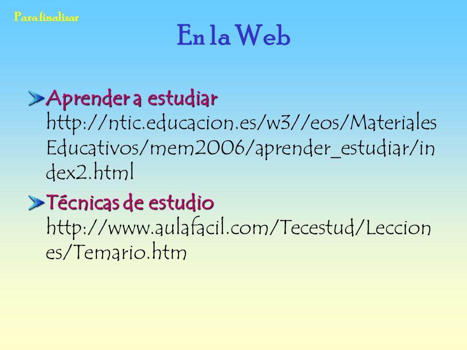 Para finalizar En la Web. Aprender a estudiar http://ntic.educacion.es/w3//eos/MaterialesEducativos/mem2006/aprender_estudiar/index2.html.