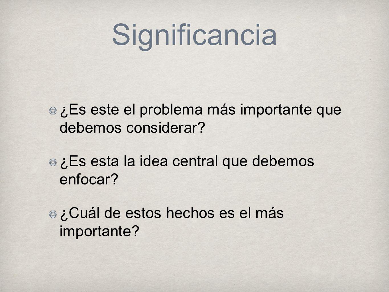 Significancia ¿Es este el problema más importante que debemos considerar ¿Es esta la idea central que debemos enfocar