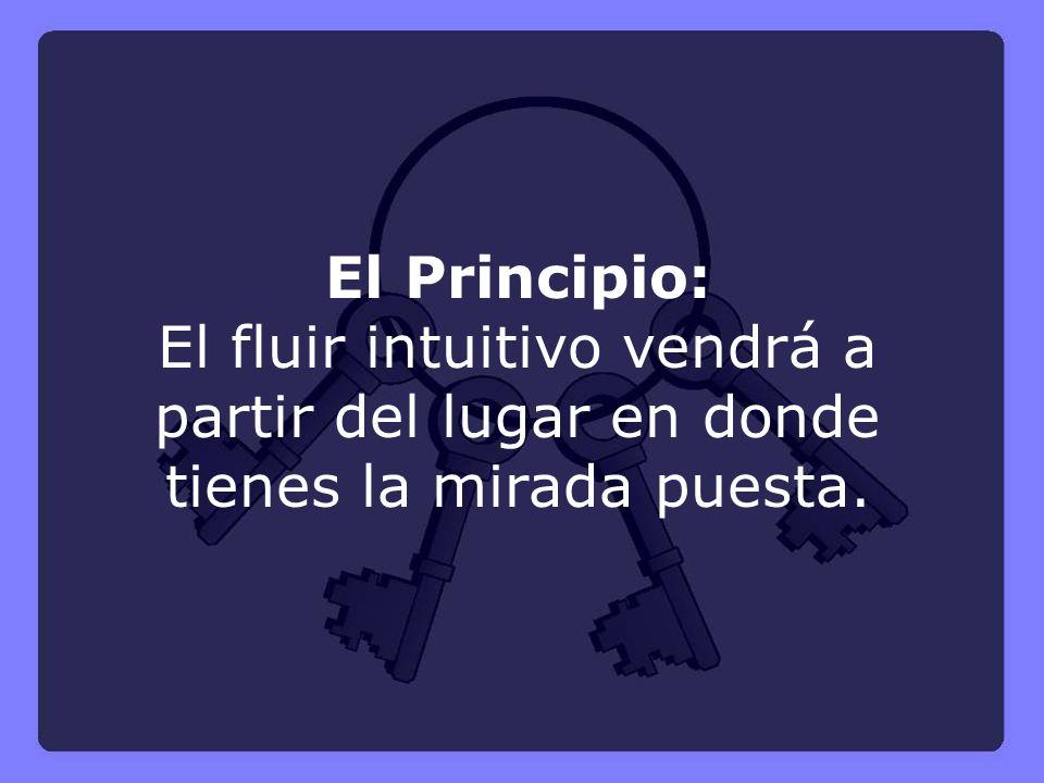 El Principio: El fluir intuitivo vendrá a partir del lugar en donde tienes la mirada puesta.